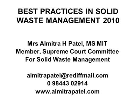 BEST PRACTICES IN SOLID WASTE MANAGEMENT 2010 Mrs Almitra H Patel, MS MIT Member, Supreme Court Committee For Solid Waste Management