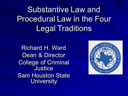 Substantive Law and Procedural Law in the Four Legal Traditions Richard H. Ward Dean & Director College of Criminal Justice Sam Houston State University.