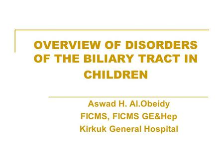 OVERVIEW OF DISORDERS OF THE BILIARY TRACT IN CHILDREN Aswad H. Al.Obeidy FICMS, FICMS GE&Hep Kirkuk General Hospital.