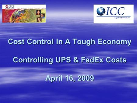 Cost Control In A Tough Economy Controlling UPS & FedEx Costs April 16, 2009.