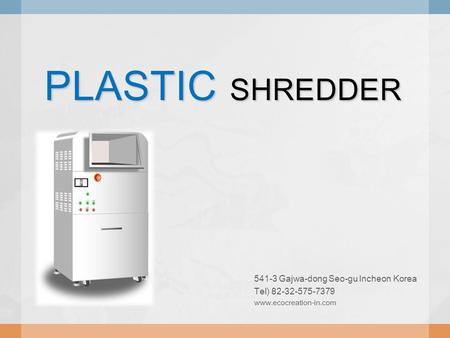 PLASTIC SHREDDER 541-3 Gajwa-dong Seo-gu Incheon Korea Tel) 82-32-575-7379 www.ecocreation-in.com.
