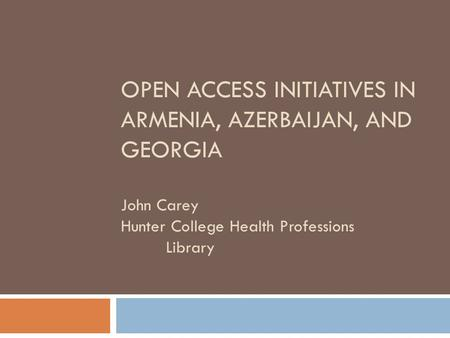 OPEN ACCESS INITIATIVES IN ARMENIA, AZERBAIJAN, AND GEORGIA John Carey Hunter College Health Professions Library.
