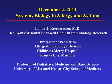December 4, 2011 Systems Biology in Allergy and Asthma Lanny J. Rosenwasser, M.D. Dee Lyons/Missouri Endowed Chair in Immunology Research Professor of.