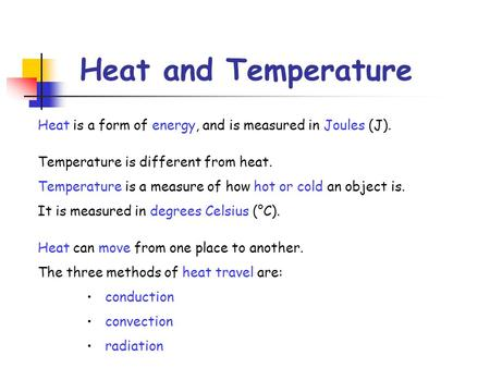 Heat and Temperature Heat is a form of energy, and is measured in Joules (J). Temperature is different from heat. Temperature is a measure of how hot or.