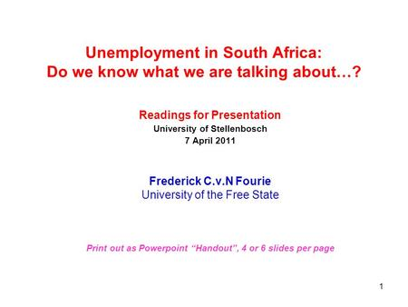 1 Unemployment in South Africa: Do we know what we are talking about…? Readings for Presentation University of Stellenbosch 7 April 2011 Frederick C.v.N.