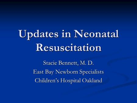 Updates in Neonatal Resuscitation Stacie Bennett, M. D. East Bay Newborn Specialists Childrens Hospital Oakland.