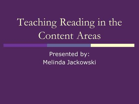 Teaching Reading in the Content Areas Presented by: Melinda Jackowski.