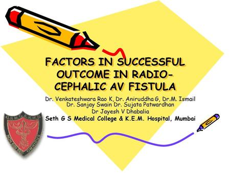 FACTORS IN SUCCESSFUL OUTCOME IN RADIO- CEPHALIC AV FISTULA Dr. Venkateshwara Rao K, Dr. Aniruddha G, Dr.M. Ismail Dr. Sanjay Swain Dr. Sujata Patwardhan.