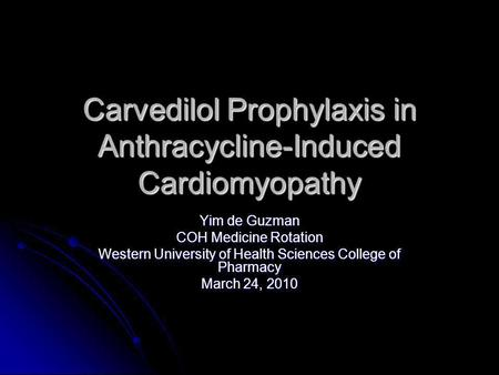 Carvedilol Prophylaxis in Anthracycline-Induced Cardiomyopathy Yim de Guzman COH Medicine Rotation Western University of Health Sciences College of Pharmacy.
