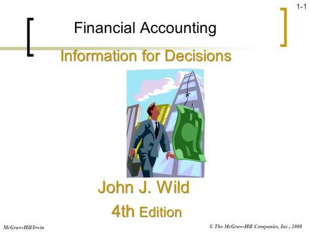 © The McGraw-Hill Companies, Inc., 2008 McGraw-Hill/Irwin 1-1 Financial Accounting John J. Wild 4th Edition John J. Wild 4th Edition Information for Decisions.