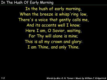 In The Hush Of Early Morning 1-3 In the hush of early morning, When the breeze is whisp'ring low, There's a voice that gently calls me, And its accents.