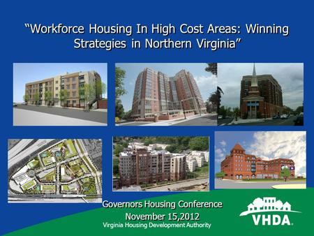 Virginia Housing Development Authority Workforce Housing In High Cost Areas: Winning Strategies in Northern Virginia Governors Housing Conference November.