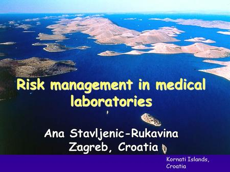 Kornati Islands, Croatia Risk management in medical laboratories Ana Stavljenic-Rukavina Zagreb, Croatia Zagreb, Croatia.