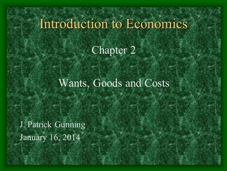 Introduction to Economics Chapter 2 Wants, Goods and Costs J. Patrick Gunning January 16, 2014.