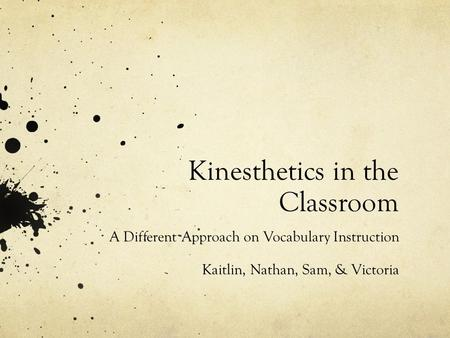 Kinesthetics in the Classroom A Different Approach on Vocabulary Instruction Kaitlin, Nathan, Sam, & Victoria.