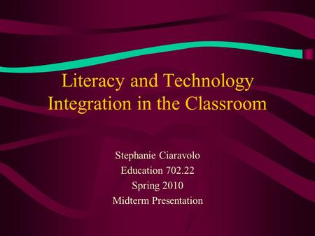 Literacy and Technology Integration in the Classroom Stephanie Ciaravolo Education 702.22 Spring 2010 Midterm Presentation.