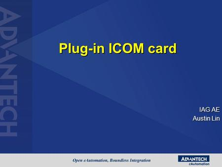 IAG AE Austin Lin Plug-in ICOM card. Agenda Products with different interface Isolated and Surge Protection Hands-on for Installation & Simple test –