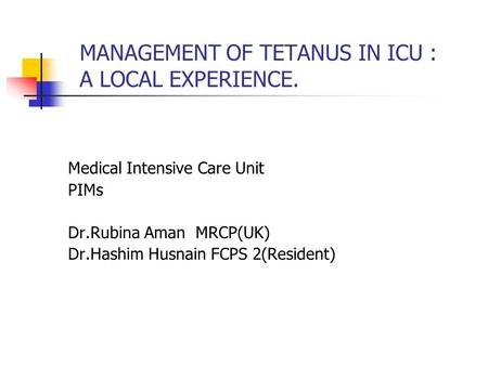 MANAGEMENT OF TETANUS IN ICU : A LOCAL EXPERIENCE. Medical Intensive Care Unit PIMs Dr.Rubina Aman MRCP(UK) Dr.Hashim Husnain FCPS 2(Resident)