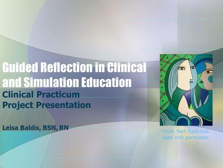 Guided Reflection in Clinical and Simulation Education Clinical Practicum Project Presentation Leisa Baldis, BSN, RN Artist: Beth Eadicicco. Used with.