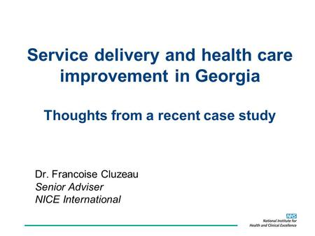 Service delivery and health care improvement in Georgia Thoughts from a recent case study Dr. Francoise Cluzeau Senior Adviser NICE International.