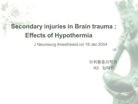 Secondary injuries in Brain trauma : Effects of Hypothermia J Neurosurg Anesthesiol vol 16 Jan 2004 R3.