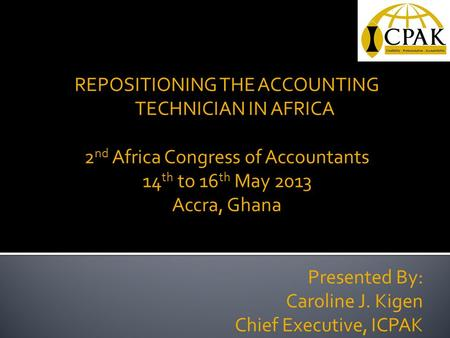 REPOSITIONING THE ACCOUNTING TECHNICIAN IN AFRICA 2 nd Africa Congress of Accountants 14 th to 16 th May 2013 Accra, Ghana Presented By: Caroline J. Kigen.