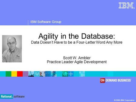 ® IBM Software Group © 2006 IBM Corporation Agility in the Database: Data Doesnt Have to be a Four-Letter Word Any More Scott W. Ambler Practice Leader.