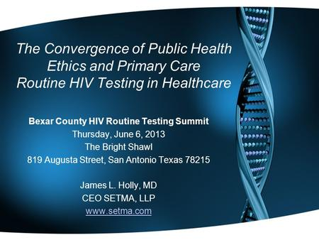 The Convergence of Public Health Ethics and Primary Care Routine HIV Testing in Healthcare Bexar County HIV Routine Testing Summit Thursday, June 6, 2013.