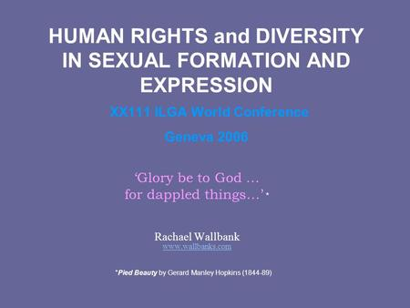 HUMAN RIGHTS and DIVERSITY IN SEXUAL FORMATION AND EXPRESSION XX111 ILGA World Conference Geneva 2006 Glory be to God … for dappled things… * Rachael Wallbank.