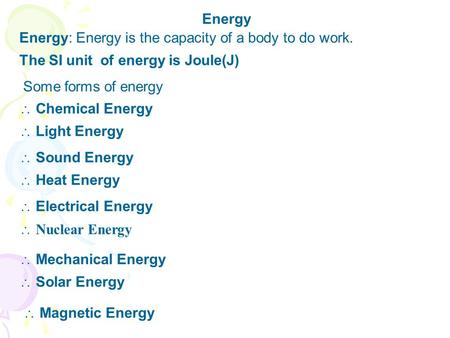Energy Energy: Energy is the capacity of a body to do work. The SI unit of energy is Joule(J) Chemical Energy Some forms of energy Sound Energy Light Energy.