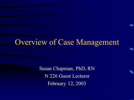 Overview of Case Management Susan Chapman, PhD, RN N 226 Guest Lecturer February 12, 2003.