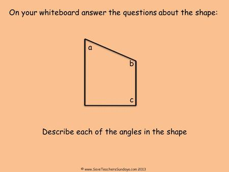 On your whiteboard answer the questions about the shape: Describe each of the angles in the shape a b c © www.SaveTeachersSundays.com 2013.