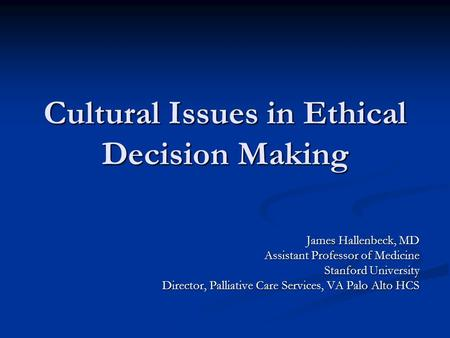 Cultural Issues in Ethical Decision Making James Hallenbeck, MD Assistant Professor of Medicine Stanford University Director, Palliative Care Services,