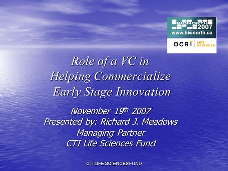 CTI LIFE SCIENCES FUND Role of a VC in Helping Commercialize Early Stage Innovation November 19 th 2007 Presented by: Richard J. Meadows Managing Partner.