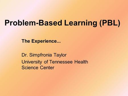 Problem-Based Learning (PBL) The Experience... Dr. Simpfronia Taylor University of Tennessee Health Science Center.