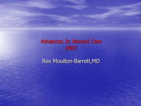 Advances In Wound Care 2007 Rex Moulton-Barrett,MD.