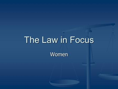 The Law in Focus Women. Status under the law Status has changed significantly because of changes in community values & ethics Status has changed significantly.