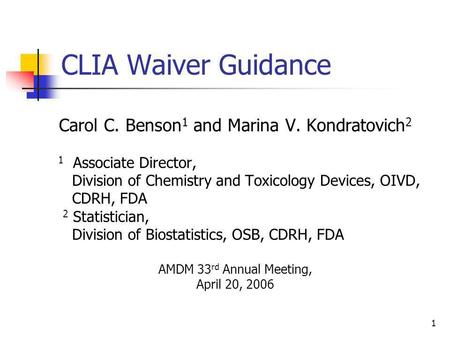 1 CLIA Waiver Guidance Carol C. Benson 1 and Marina V. Kondratovich 2 1 Associate Director, Division of Chemistry and Toxicology Devices, OIVD, CDRH, FDA.