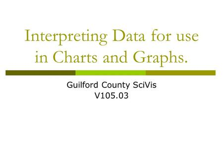 Interpreting Data for use in Charts and Graphs. Guilford County SciVis V105.03.