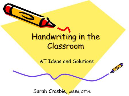 Handwriting in the Classroom AT Ideas and Solutions Sarah Crosbie, MS.Ed, OTR/L.