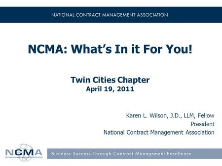 NCMA: Whats In it For You! Twin Cities Chapter April 19, 2011 Karen L. Wilson, J.D., LLM, Fellow President National Contract Management Association.