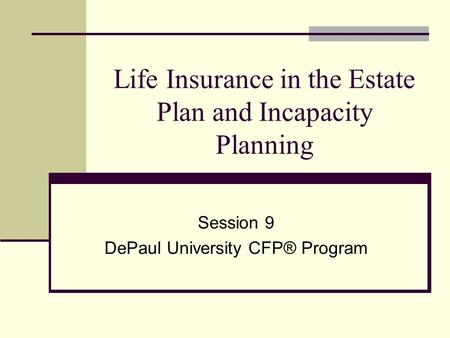 Life Insurance in the Estate Plan and Incapacity Planning Session 9 DePaul University CFP® Program.