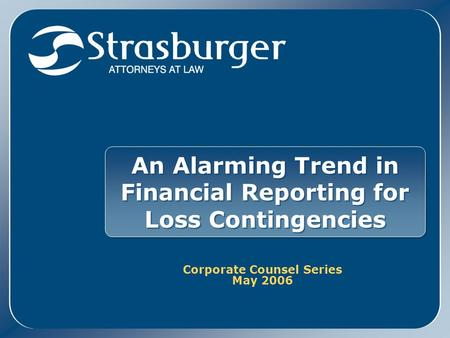 An Alarming Trend in Financial Reporting for Loss Contingencies Corporate Counsel Series May 2006 Corporate Counsel Series May 2006.
