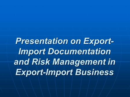 Presentation on Export- Import Documentation and Risk Management in Export-Import Business.