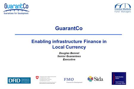 Douglas Bennet Senior Guarantees Executive GuarantCo Enabling infrastructure Finance in Local Currency.