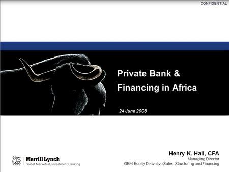 CONFIDENTIAL Private Bank & Financing in Africa Henry K. Hall, CFA Managing Director GEM Equity Derivative Sales, Structuring and Financing 24 June 2008.