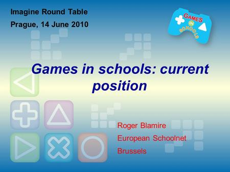 Imagine Round Table Prague, 14 June 2010 Games in schools: current position Roger Blamire European Schoolnet Brussels.