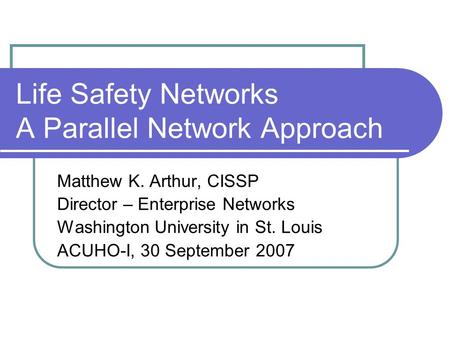 Life Safety Networks A Parallel Network Approach Matthew K. Arthur, CISSP Director – Enterprise Networks Washington University in St. Louis ACUHO-I, 30.