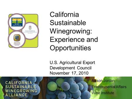 California Sustainable Winegrowing: Experience and Opportunities U.S. Agricultural Export Development Council November 17, 2010 Allison Jordan Environmental.