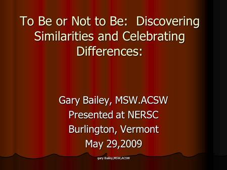 Gary Bailey,MSW,ACSW To Be or Not to Be: Discovering Similarities and Celebrating Differences: Gary Bailey, MSW.ACSW Presented at NERSC Burlington, Vermont.